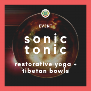 Sonic Tonic, Tibeten Bowls and Restorative Yoga
