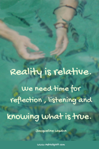 Reality is relative. We need time for reflection, listening and knowing what is true.