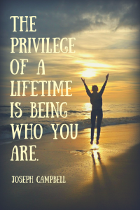 """The privilege of a lifetime is being who you are. "" Joeseph Campbell"