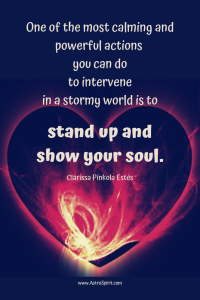 Stan up and show your soul. Clarissa Pinkola Estes Leo New Moon: Heartfirea